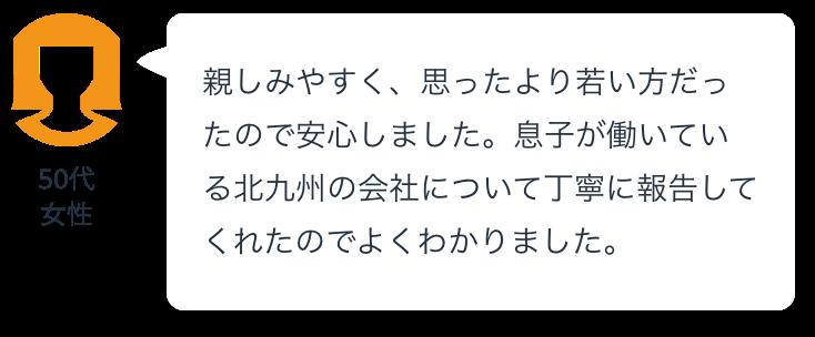 親しみやすく、思ったより若い方だったので安心しました。息子が働いている北九州の会社について丁寧に報告してくれたのでよくわかりました。